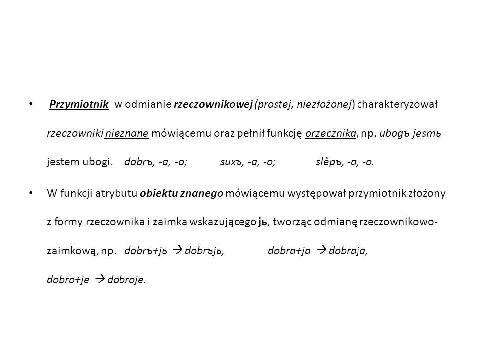 Przymiotnik w odmianie rzeczownikowej (prostej, niezłożonej) charakteryzował rzeczowniki nieznane mówiącemu oraz pełnił funkcję orzecznika, np. ubogъ jesmь jestem ubogi. dobrъ, -a, -o; suxъ, -a, -o; slěpъ, -a, -o.