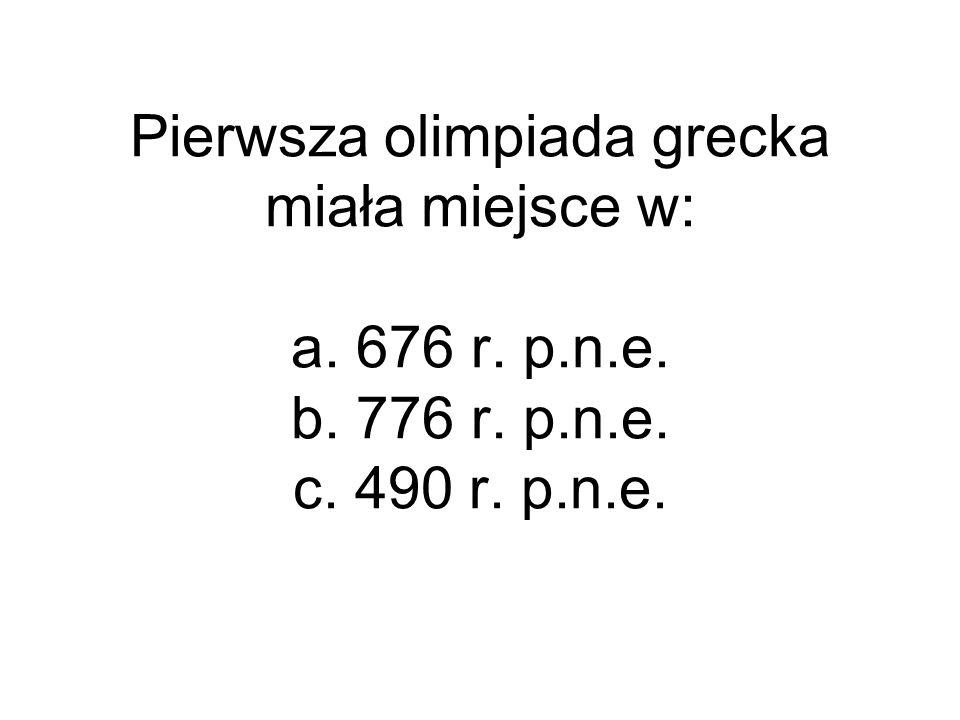 Pierwsza olimpiada grecka miała miejsce w: a. 676 r. p. n. e. b. 776 r