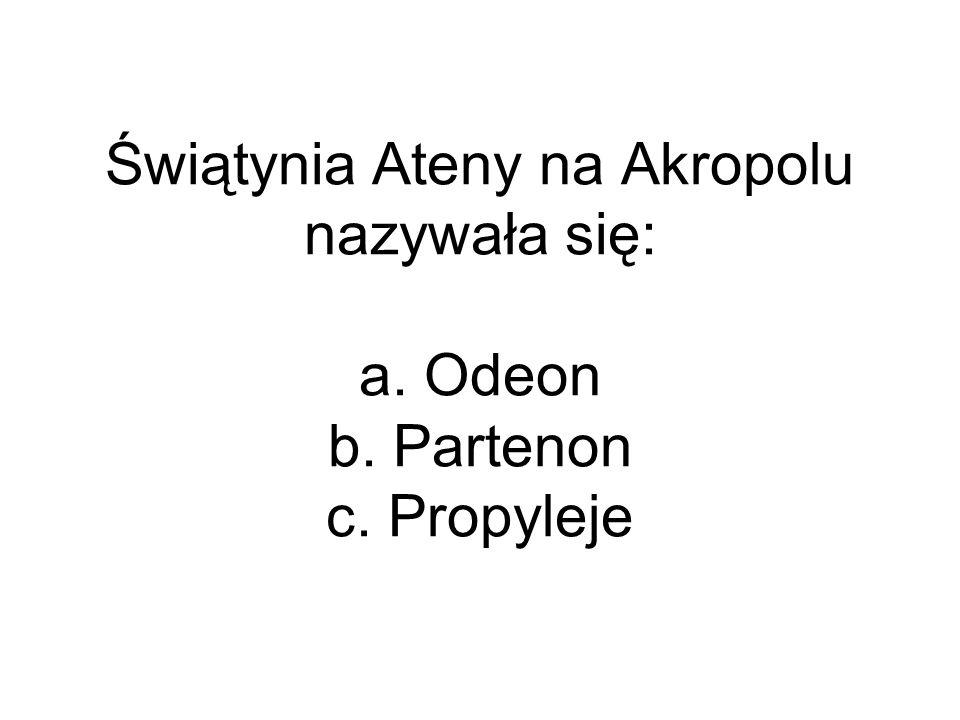 Świątynia Ateny na Akropolu nazywała się: a. Odeon b. Partenon c