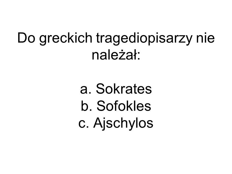 Do greckich tragediopisarzy nie należał: a. Sokrates b. Sofokles c