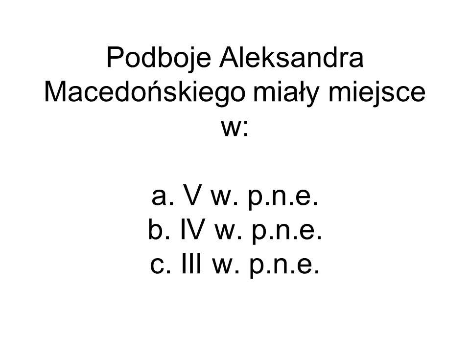 Podboje Aleksandra Macedońskiego miały miejsce w: a. V w. p. n. e. b