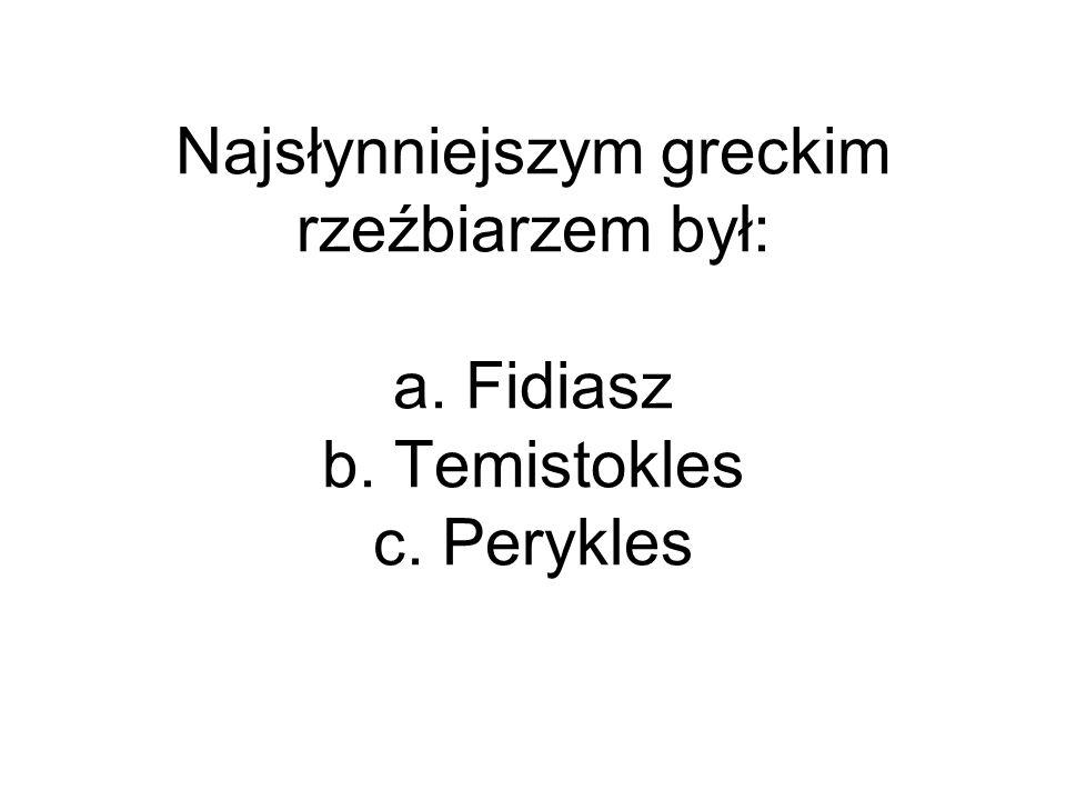 Najsłynniejszym greckim rzeźbiarzem był: a. Fidiasz b. Temistokles c