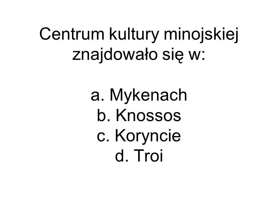 Centrum kultury minojskiej znajdowało się w: a. Mykenach b. Knossos c