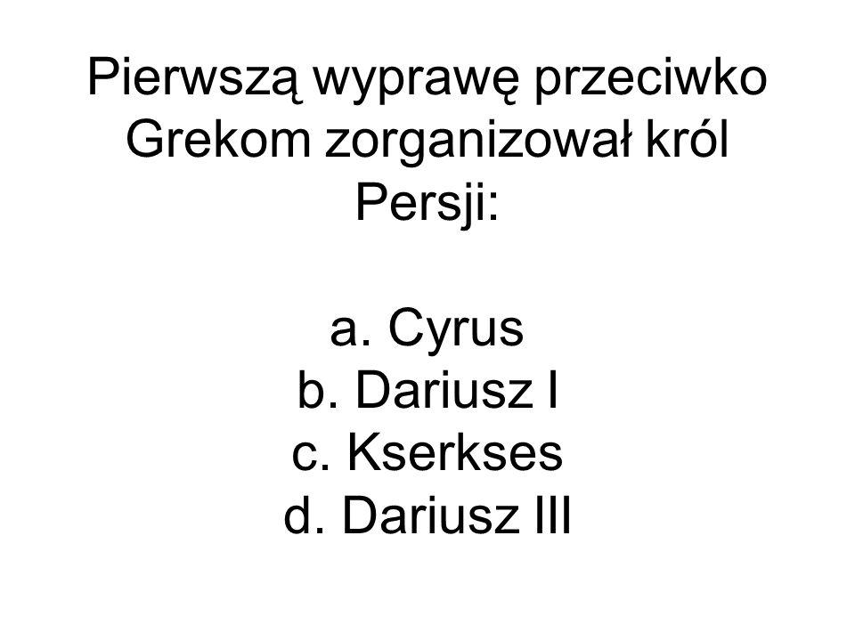 Pierwszą wyprawę przeciwko Grekom zorganizował król Persji: a. Cyrus b