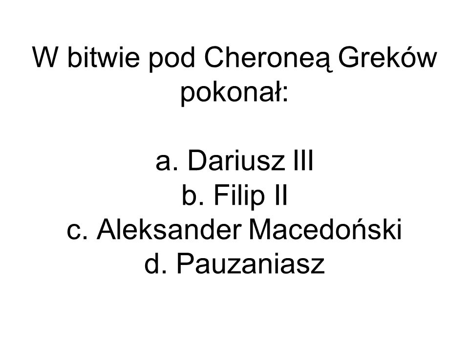 W bitwie pod Cheroneą Greków pokonał: a. Dariusz III b. Filip II c