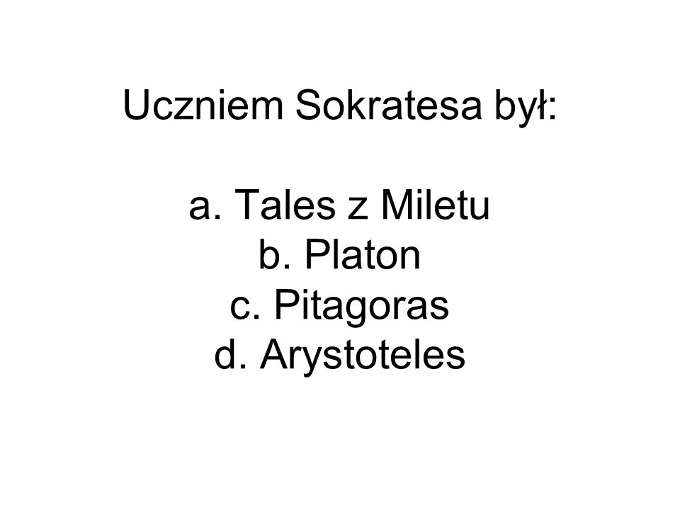 Uczniem Sokratesa był: a. Tales z Miletu b. Platon c. Pitagoras d