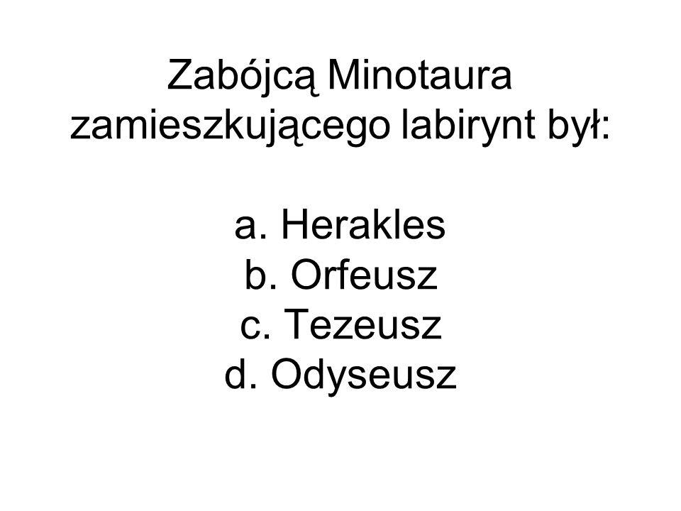 Zabójcą Minotaura zamieszkującego labirynt był: a. Herakles b