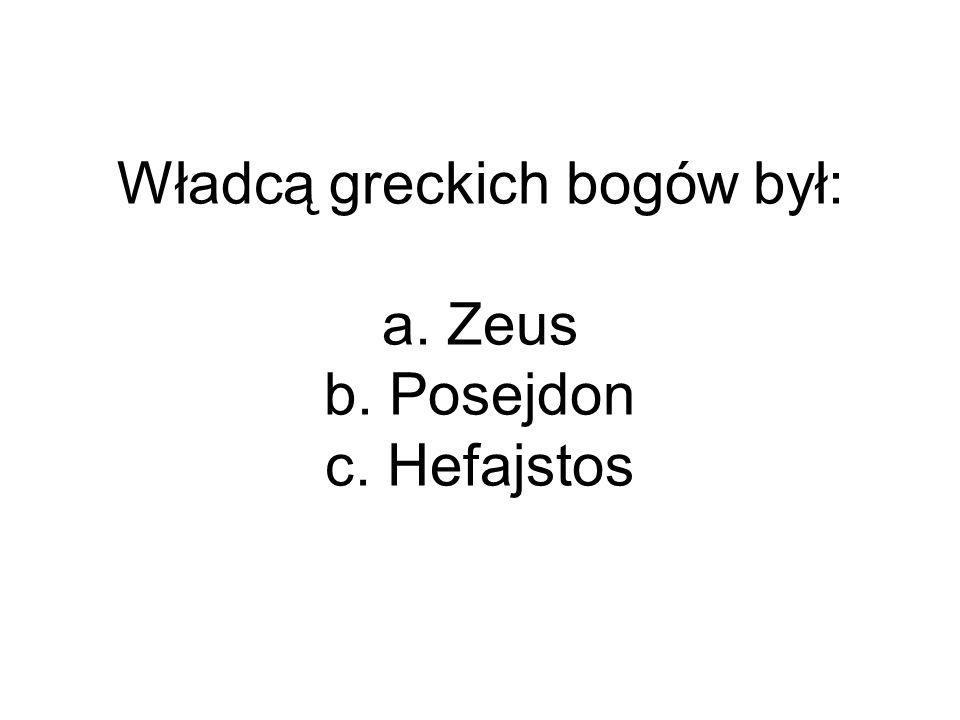 Władcą greckich bogów był: a. Zeus b. Posejdon c. Hefajstos