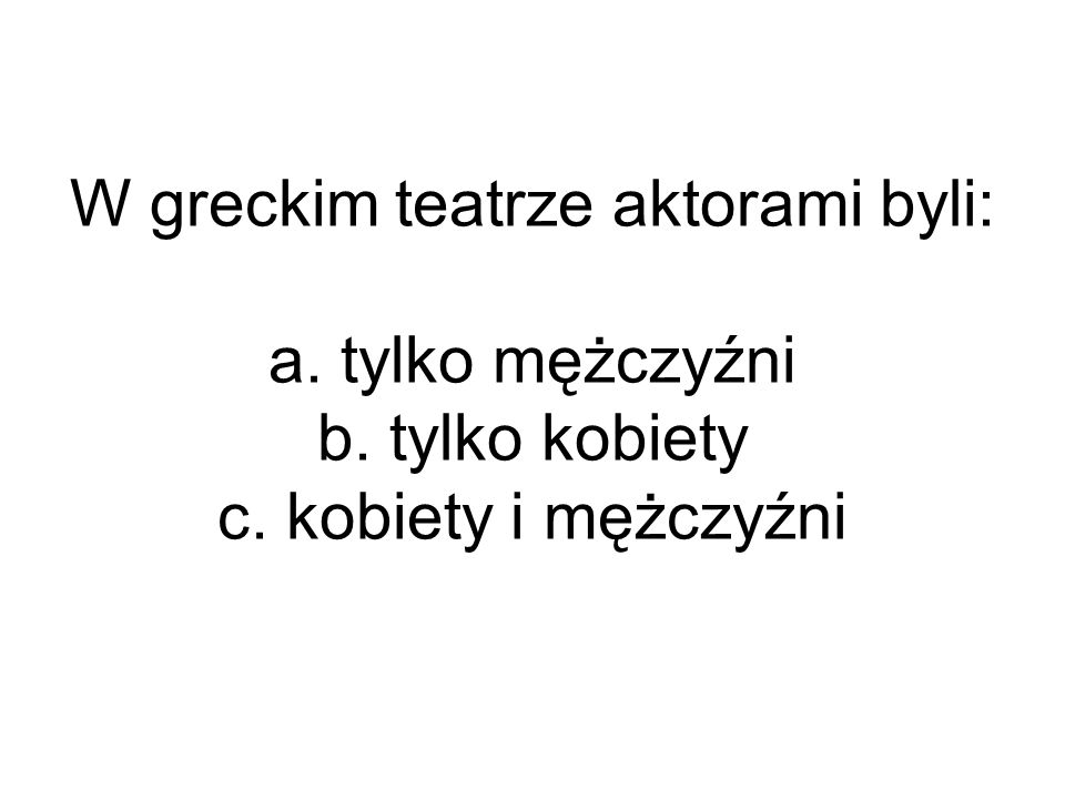 W greckim teatrze aktorami byli: a. tylko mężczyźni b. tylko kobiety c