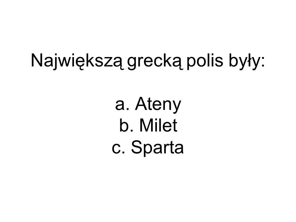 Największą grecką polis były: a. Ateny b. Milet c. Sparta