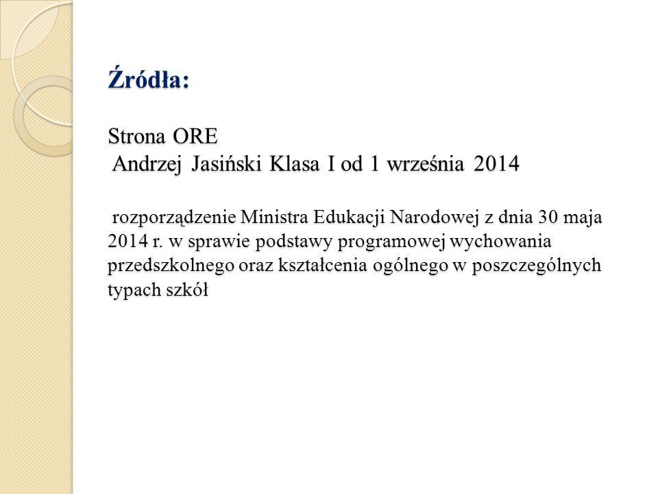 Źródła: Strona ORE Andrzej Jasiński Klasa I od 1 września 2014 rozporządzenie Ministra Edukacji Narodowej z dnia 30 maja 2014 r.