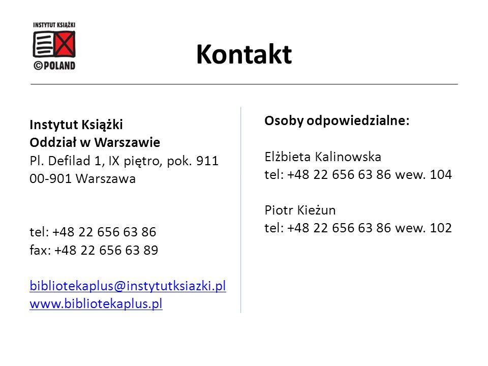 Kontakt Osoby odpowiedzialne: Elżbieta Kalinowska tel: +48 22 656 63 86 wew. 104 Piotr Kieżun tel: +48 22 656 63 86 wew. 102