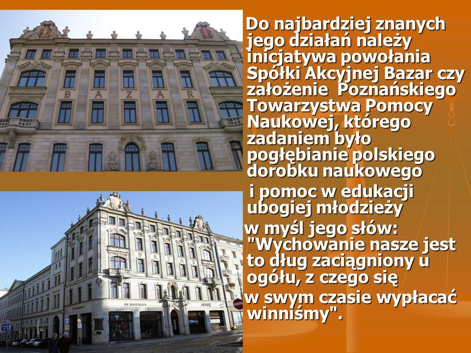 Do najbardziej znanych jego działań należy inicjatywa powołania Spółki Akcyjnej Bazar czy założenie Poznańskiego Towarzystwa Pomocy Naukowej, którego zadaniem było pogłębianie polskiego dorobku naukowego