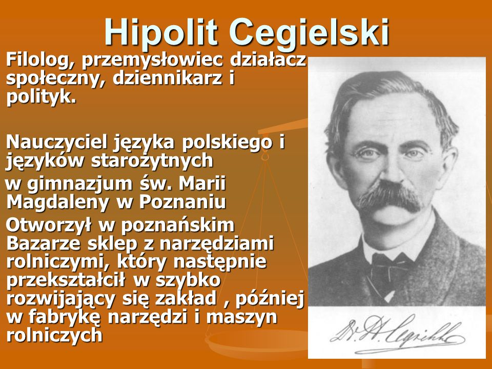 Hipolit Cegielski Filolog, przemysłowiec działacz społeczny, dziennikarz i polityk. Nauczyciel języka polskiego i języków starożytnych.