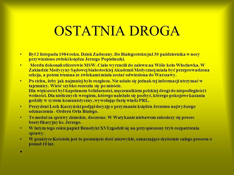 OSTATNIA DROGA Był 2 listopada 1984 roku. Dzień Zaduszny. Do Białegostoku już 30 października w nocy przywieziono zwłoki księdza Jerzego Popiełuszki.