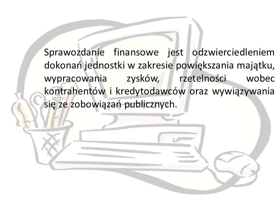 Sprawozdanie finansowe jest odzwierciedleniem dokonań jednostki w zakresie powiększania majątku, wypracowania zysków, rzetelności wobec kontrahentów i kredytodawców oraz wywiązywania się ze zobowiązań publicznych.