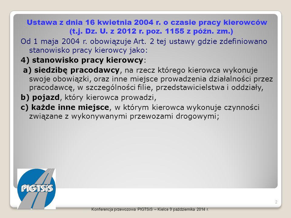 Ustawa z dnia 16 kwietnia 2004 r. o czasie pracy kierowców (t.j. Dz. U. z 2012 r. poz. 1155 z późn. zm.) Od 1 maja 2004 r. obowiązuje Art. 2 tej ustawy gdzie zdefiniowano stanowisko pracy kierowcy jako: 4) stanowisko pracy kierowcy: a) siedzibę pracodawcy, na rzecz którego kierowca wykonuje swoje obowiązki, oraz inne miejsce prowadzenia działalności przez pracodawcę, w szczególności filie, przedstawicielstwa i oddziały, b) pojazd, który kierowca prowadzi, c) każde inne miejsce, w którym kierowca wykonuje czynności związane z wykonywanymi przewozami drogowymi;