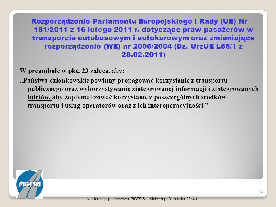 """Rozporządzenie Parlamentu Europejskiego i Rady (UE) Nr 181/2011 z 16 lutego 2011 r. dotyczące praw pasażerów w transporcie autobusowym i autokarowym oraz zmieniające rozporządzenie (WE) nr 2006/2004 (Dz. UrzUE L55/1 z 28.02.2011) W preambule w pkt. 23 zaleca, aby: """"Państwa członkowskie powinny propagować korzystanie z transportu publicznego oraz wykorzystywanie zintegrowanej informacji i zintegrowanych biletów, aby zoptymalizować korzystanie z poszczególnych środków transportu i usług operatorów oraz z ich interoperacyjności."""
