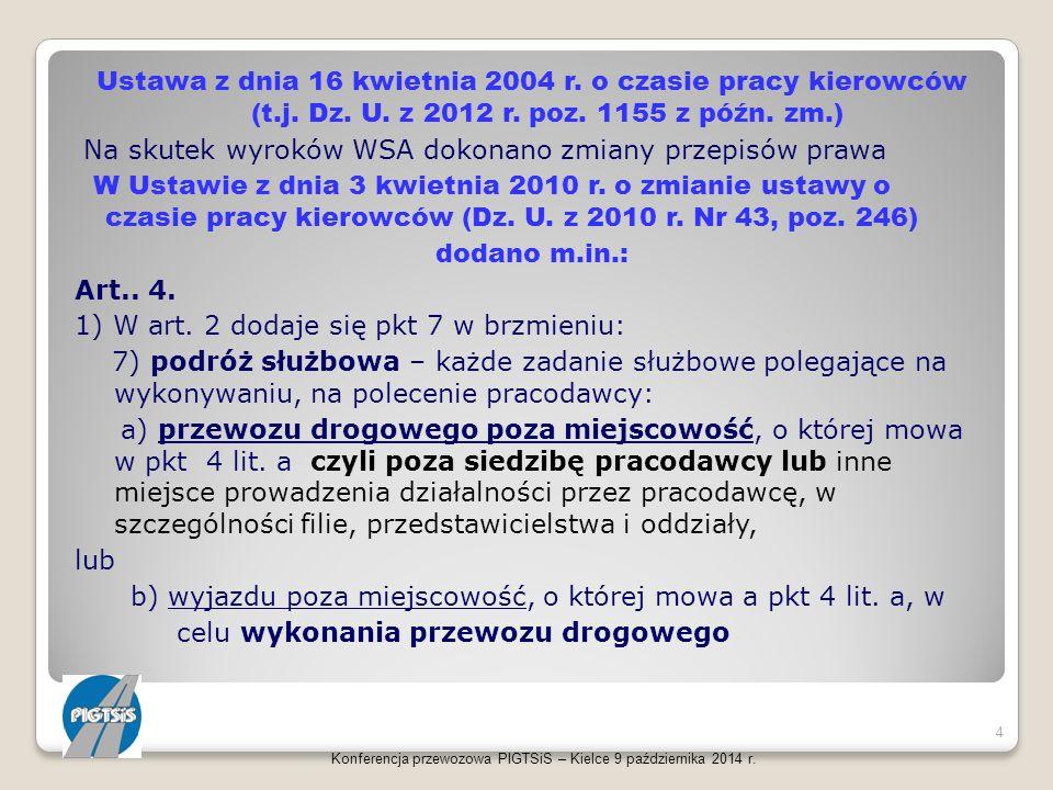 Ustawa z dnia 16 kwietnia 2004 r. o czasie pracy kierowców (t.j. Dz. U. z 2012 r. poz. 1155 z późn. zm.) Na skutek wyroków WSA dokonano zmiany przepisów prawa W Ustawie z dnia 3 kwietnia 2010 r. o zmianie ustawy o czasie pracy kierowców (Dz. U. z 2010 r. Nr 43, poz. 246) dodano m.in.: Art.. 4. 1) W art. 2 dodaje się pkt 7 w brzmieniu: 7) podróż służbowa – każde zadanie służbowe polegające na wykonywaniu, na polecenie pracodawcy: a) przewozu drogowego poza miejscowość, o której mowa w pkt 4 lit. a czyli poza siedzibę pracodawcy lub inne miejsce prowadzenia działalności przez pracodawcę, w szczególności filie, przedstawicielstwa i oddziały, lub b) wyjazdu poza miejscowość, o której mowa a pkt 4 lit. a, w celu wykonania przewozu drogowego