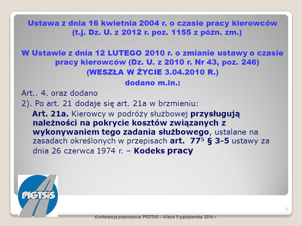 Ustawa z dnia 16 kwietnia 2004 r. o czasie pracy kierowców (t.j. Dz. U. z 2012 r. poz. 1155 z późn. zm.) W Ustawie z dnia 12 LUTEGO 2010 r. o zmianie ustawy o czasie pracy kierowców (Dz. U. z 2010 r. Nr 43, poz. 246) (WESZŁA W ŻYCIE 3.04.2010 R.) dodano m.in.: Art.. 4. oraz dodano 2). Po art. 21 dodaje się art. 21a w brzmieniu: Art. 21a. Kierowcy w podróży służbowej przysługują należności na pokrycie kosztów związanych z wykonywaniem tego zadania służbowego, ustalane na zasadach określonych w przepisach art. 775 § 3-5 ustawy za dnia 26 czerwca 1974 r. – Kodeks pracy