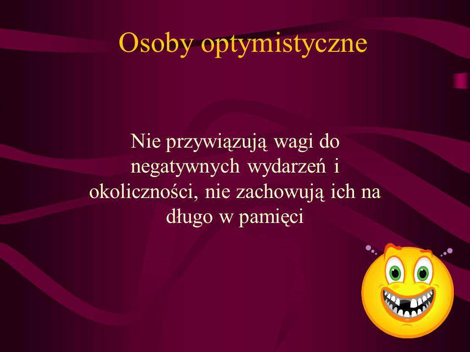 Osoby optymistyczne Nie przywiązują wagi do negatywnych wydarzeń i okoliczności, nie zachowują ich na długo w pamięci.