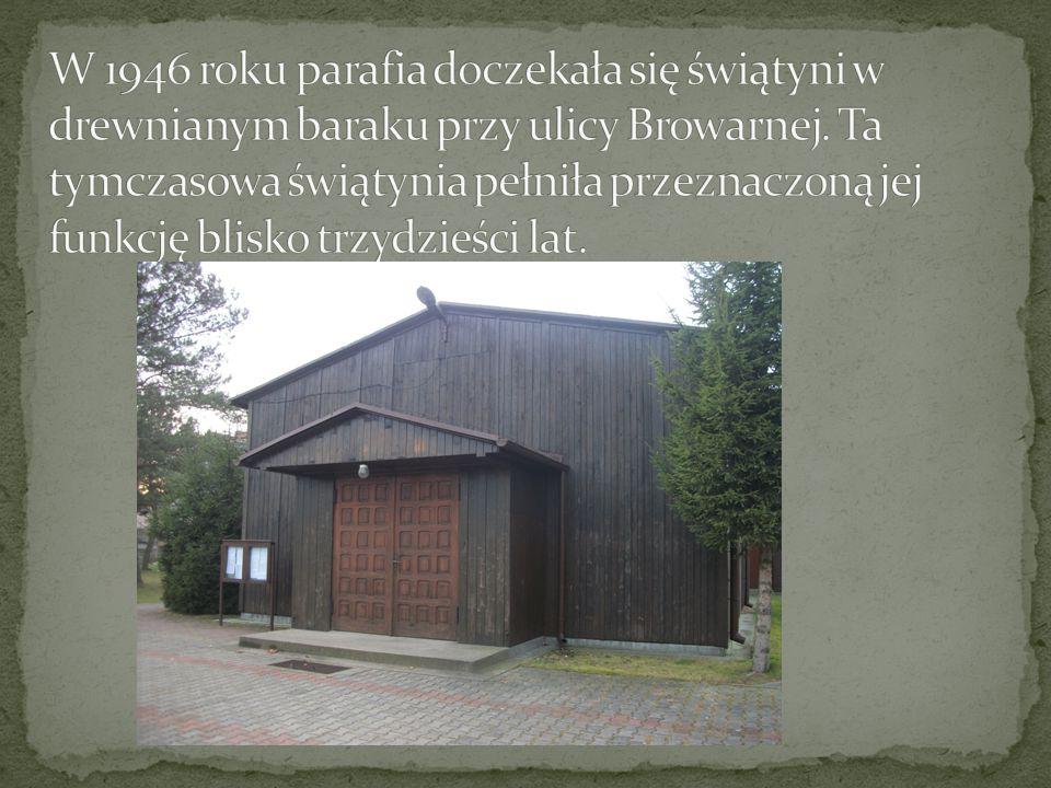 W 1946 roku parafia doczekała się świątyni w drewnianym baraku przy ulicy Browarnej.