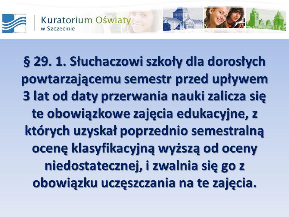 § 29. 1. Słuchaczowi szkoły dla dorosłych powtarzającemu semestr przed upływem 3 lat od daty przerwania nauki zalicza się te obowiązkowe zajęcia edukacyjne, z których uzyskał poprzednio semestralną ocenę klasyfikacyjną wyższą od oceny niedostatecznej, i zwalnia się go z obowiązku uczęszczania na te zajęcia.