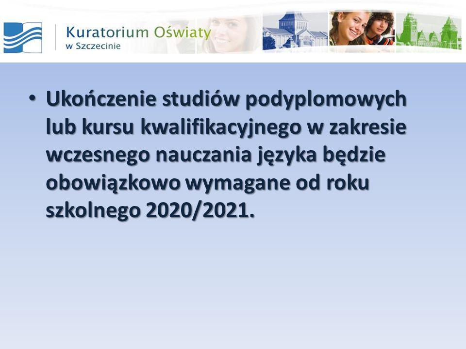 Ukończenie studiów podyplomowych lub kursu kwalifikacyjnego w zakresie wczesnego nauczania języka będzie obowiązkowo wymagane od roku szkolnego 2020/2021.