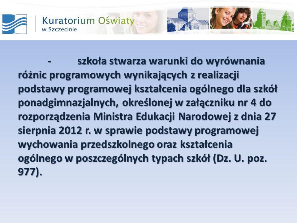 - szkoła stwarza warunki do wyrównania różnic programowych wynikających z realizacji podstawy programowej kształcenia ogólnego dla szkół ponadgimnazjalnych, określonej w załączniku nr 4 do rozporządzenia Ministra Edukacji Narodowej z dnia 27 sierpnia 2012 r.