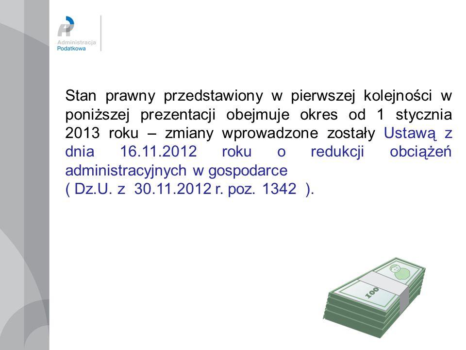 Stan prawny przedstawiony w pierwszej kolejności w poniższej prezentacji obejmuje okres od 1 stycznia 2013 roku – zmiany wprowadzone zostały Ustawą z dnia 16.11.2012 roku o redukcji obciążeń administracyjnych w gospodarce