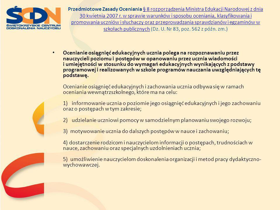 Przedmiotowe Zasady Oceniania § 8 rozporządzenia Ministra Edukacji Narodowej z dnia 30 kwietnia 2007 r. w sprawie warunków i sposobu oceniania, klasyfikowania i promowania uczniów i słuchaczy oraz przeprowadzania sprawdzianów i egzaminów w szkołach publicznych (Dz. U. Nr 83, poz. 562 z późn. zm.)