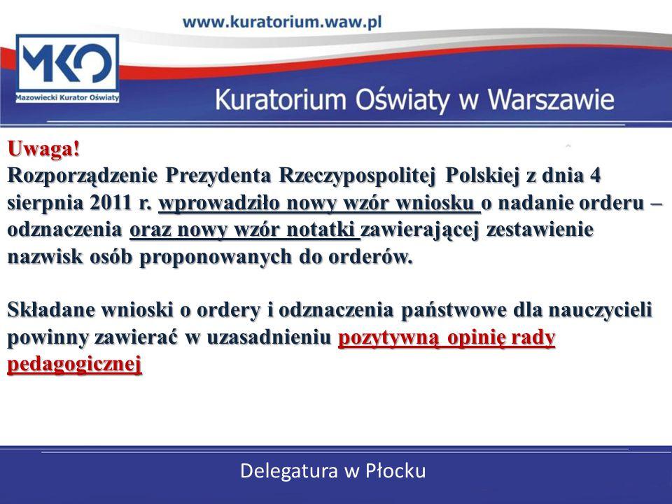 Uwaga! Rozporządzenie Prezydenta Rzeczypospolitej Polskiej z dnia 4 sierpnia 2011 r. wprowadziło nowy wzór wniosku o nadanie orderu – odznaczenia oraz nowy wzór notatki zawierającej zestawienie nazwisk osób proponowanych do orderów. Składane wnioski o ordery i odznaczenia państwowe dla nauczycieli powinny zawierać w uzasadnieniu pozytywną opinię rady pedagogicznej
