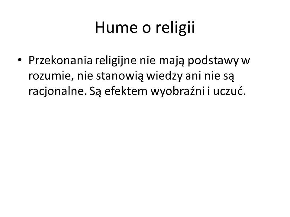 Hume o religii Przekonania religijne nie mają podstawy w rozumie, nie stanowią wiedzy ani nie są racjonalne.