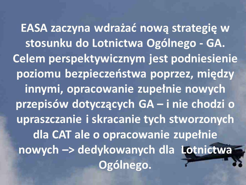 EASA zaczyna wdrażać nową strategię w stosunku do Lotnictwa Ogólnego - GA. Celem perspektywicznym jest podniesienie poziomu bezpieczeństwa poprzez, między innymi, opracowanie zupełnie nowych przepisów dotyczących GA – i nie chodzi o upraszczanie i skracanie tych stworzonych dla CAT ale o opracowanie zupełnie nowych –> dedykowanych dla Lotnictwa Ogólnego.
