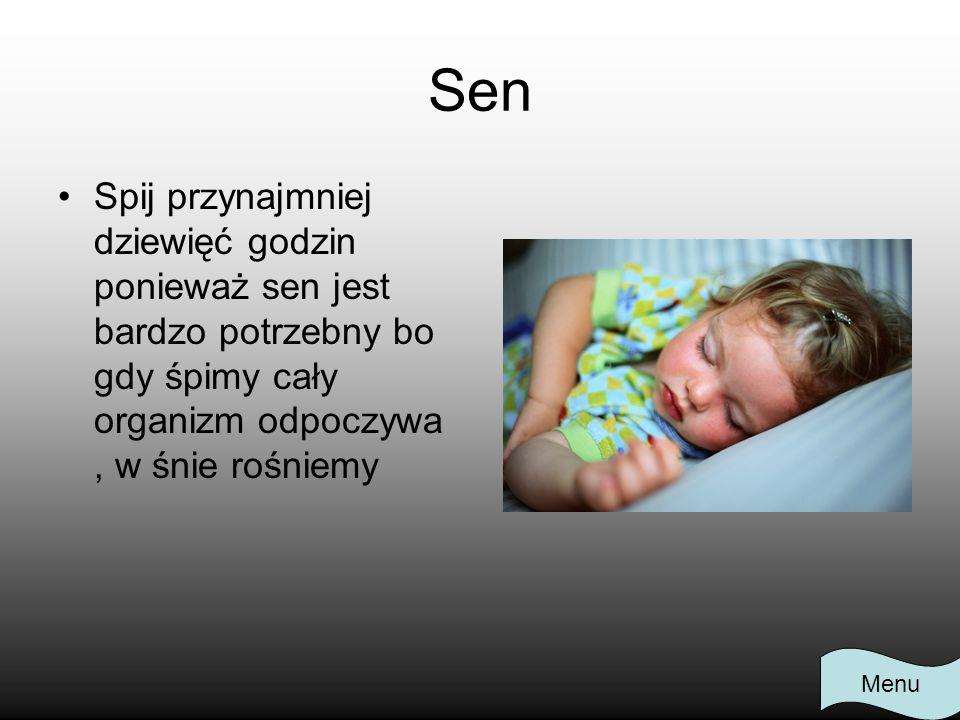Sen Spij przynajmniej dziewięć godzin ponieważ sen jest bardzo potrzebny bo gdy śpimy cały organizm odpoczywa , w śnie rośniemy.