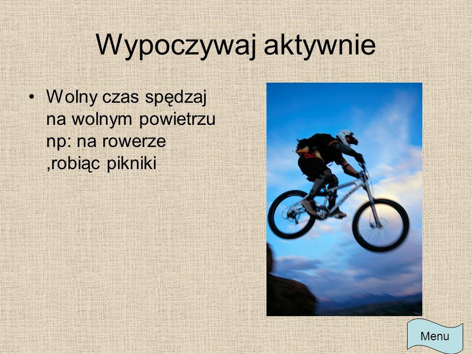 Wypoczywaj aktywnie Wolny czas spędzaj na wolnym powietrzu np: na rowerze ,robiąc pikniki Menu