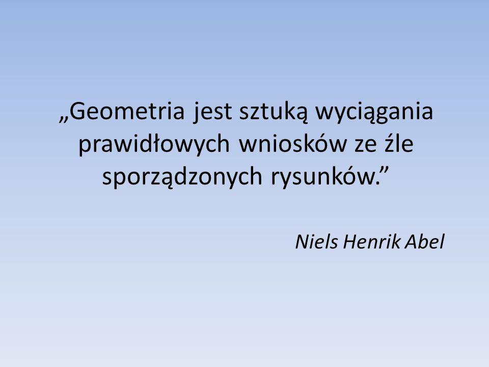 """""""Geometria jest sztuką wyciągania prawidłowych wniosków ze źle sporządzonych rysunków."""