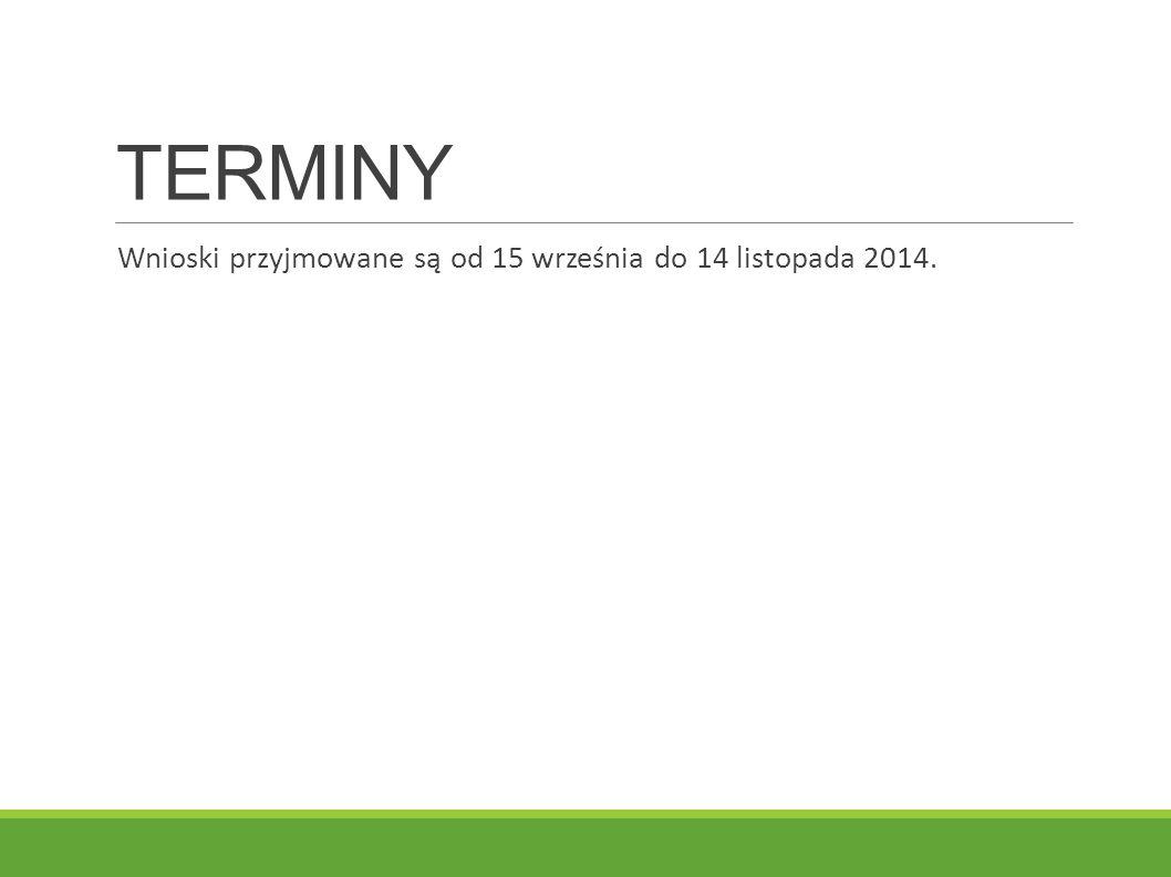 TERMINY Wnioski przyjmowane są od 15 września do 14 listopada 2014.