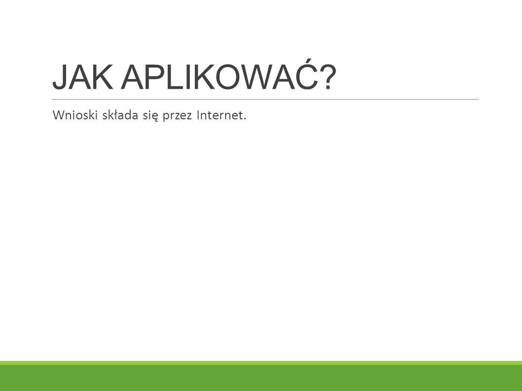 JAK APLIKOWAĆ Wnioski składa się przez Internet.