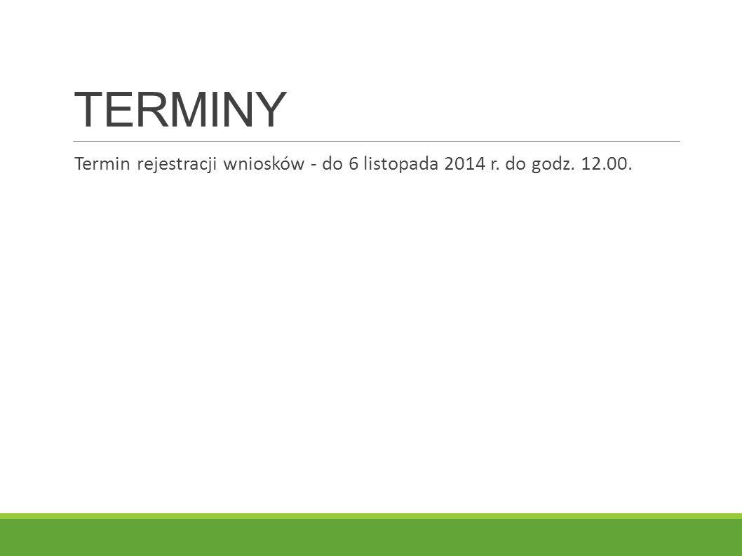 TERMINY Termin rejestracji wniosków - do 6 listopada 2014 r. do godz. 12.00.