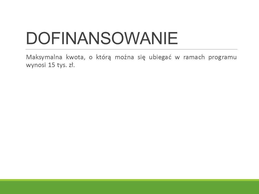 DOFINANSOWANIE Maksymalna kwota, o którą można się ubiegać w ramach programu wynosi 15 tys. zł.