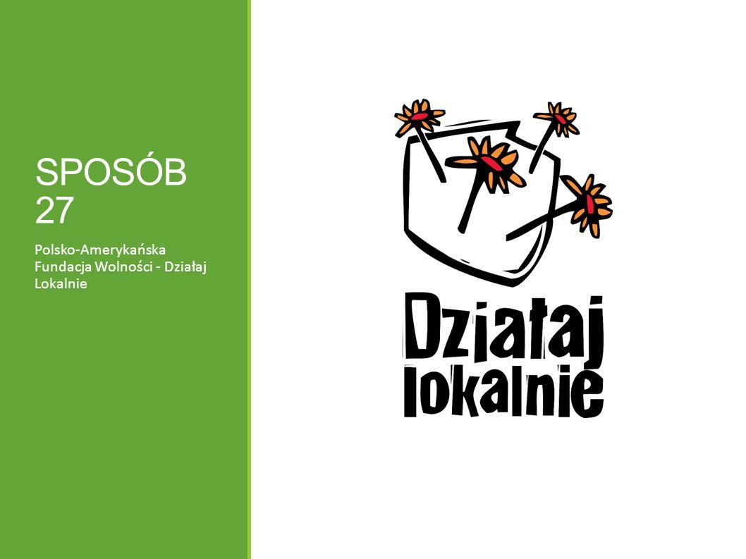SPOSÓB 27 Polsko-Amerykańska Fundacja Wolności - Działaj Lokalnie