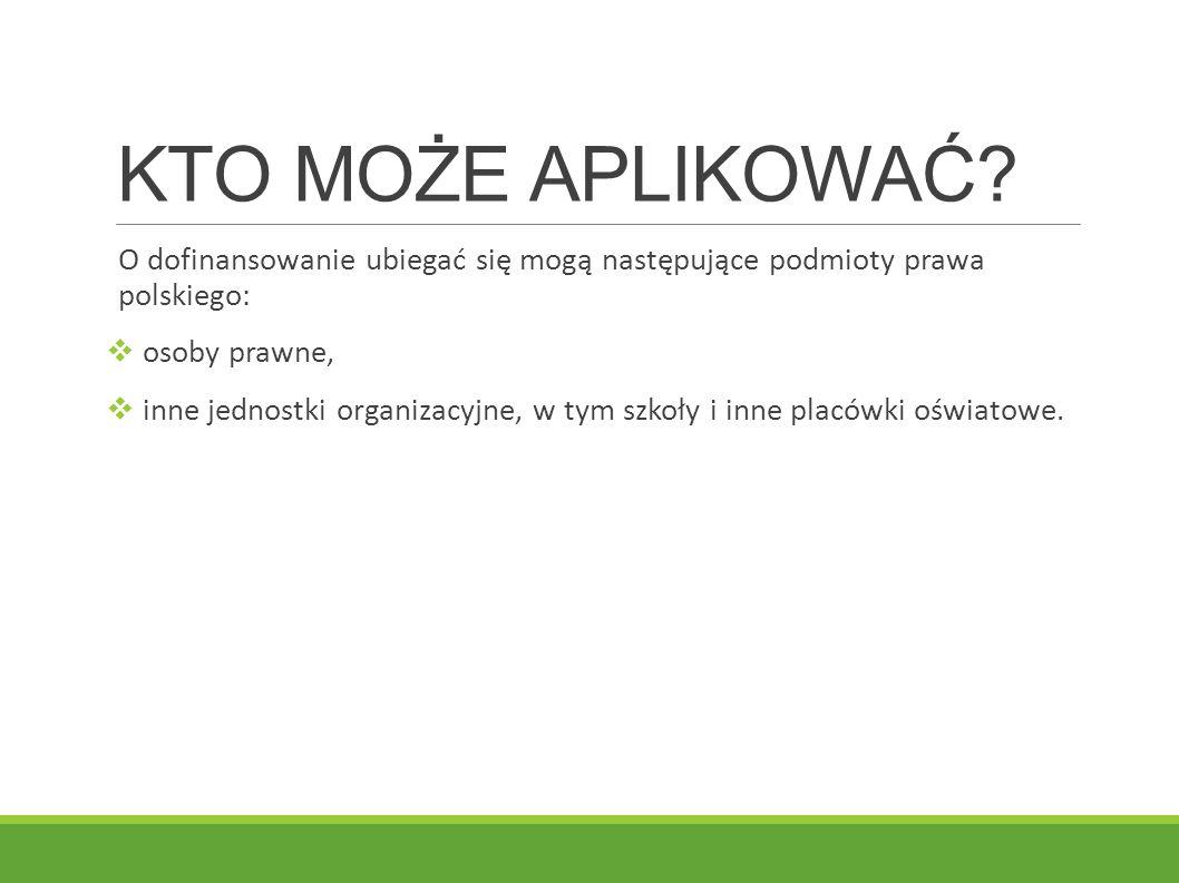 KTO MOŻE APLIKOWAĆ O dofinansowanie ubiegać się mogą następujące podmioty prawa polskiego: osoby prawne,
