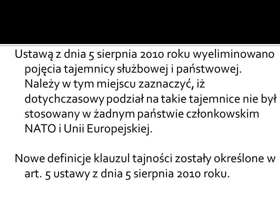 Ustawą z dnia 5 sierpnia 2010 roku wyeliminowano pojęcia tajemnicy służbowej i państwowej. Należy w tym miejscu zaznaczyć, iż dotychczasowy podział na takie tajemnice nie był stosowany w żadnym państwie członkowskim NATO i Unii Europejskiej.