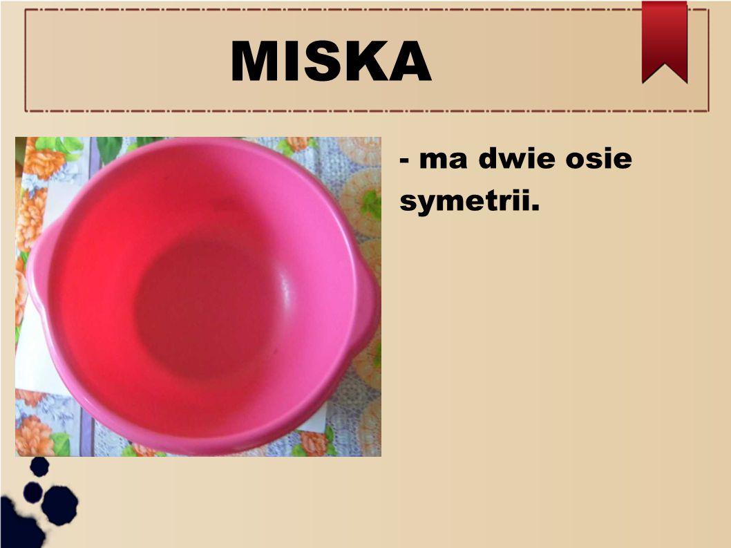 MISKA - ma dwie osie symetrii.