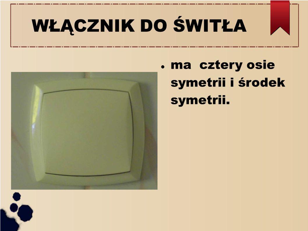 WŁĄCZNIK DO ŚWITŁA ma cztery osie symetrii i środek symetrii.