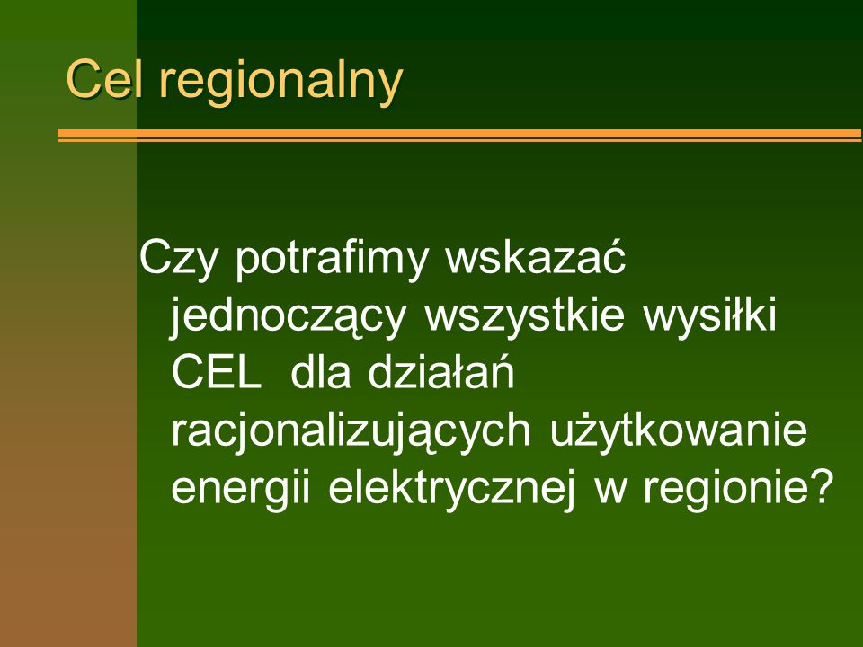 Cel regionalny Czy potrafimy wskazać jednoczący wszystkie wysiłki CEL dla działań racjonalizujących użytkowanie energii elektrycznej w regionie