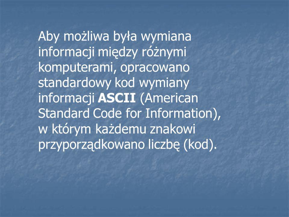 Aby możliwa była wymiana informacji między różnymi komputerami, opracowano standardowy kod wymiany informacji ASCII (American Standard Code for Information), w którym każdemu znakowi przyporządkowano liczbę (kod).