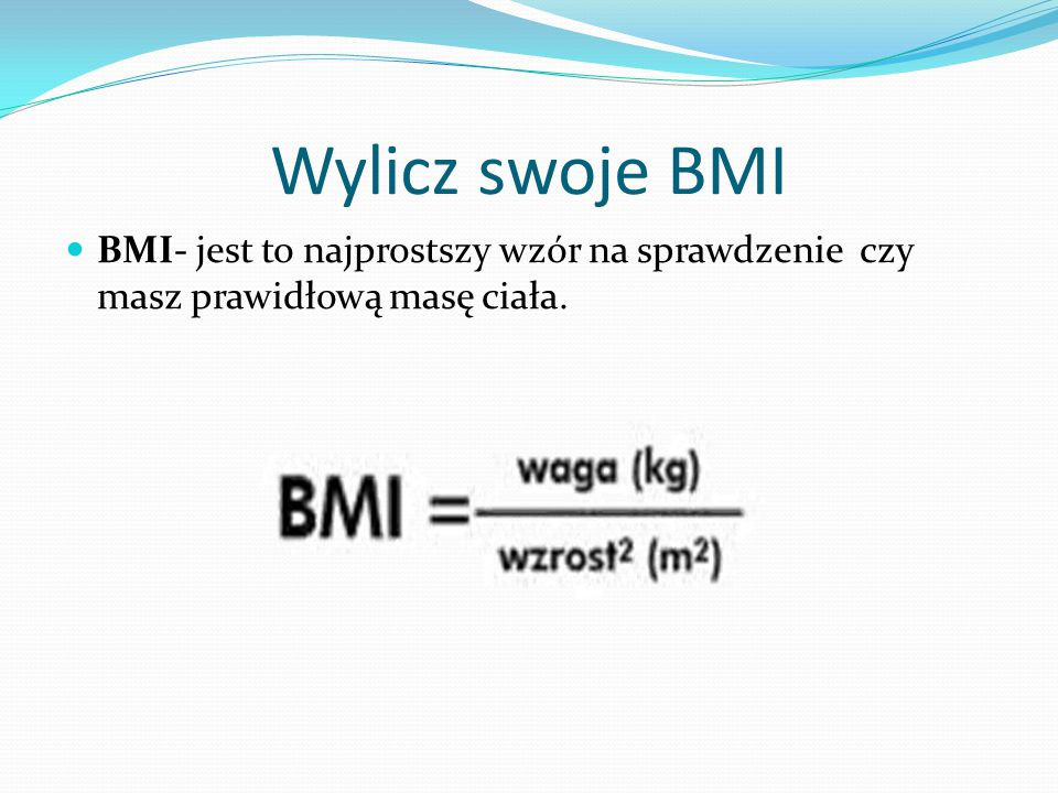 Wylicz swoje BMI BMI- jest to najprostszy wzór na sprawdzenie czy masz prawidłową masę ciała.