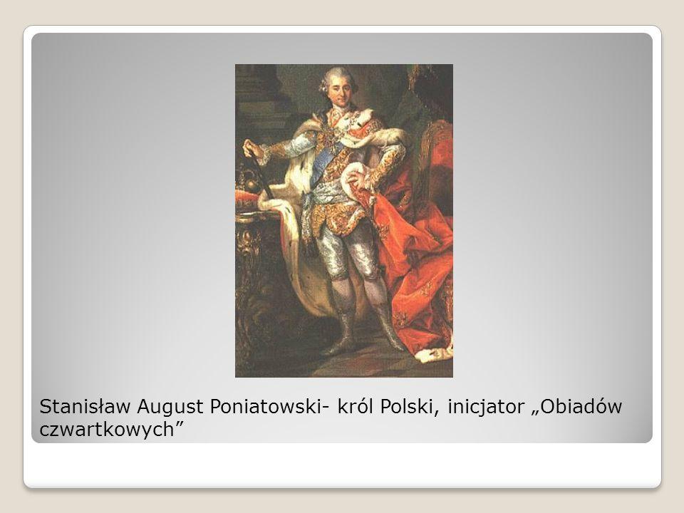 """Stanisław August Poniatowski- król Polski, inicjator """"Obiadów czwartkowych"""